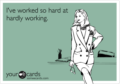 I've worked so hard at hardly working.