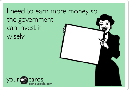 I need to earn more money so the government can invest it wisely.