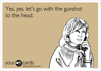 Yes, yes, let's go with the gunshot to the head.