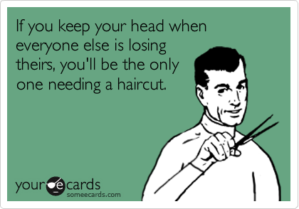 If you keep your head when everyone else is losing theirs, you'll be the only one needing a haircut.