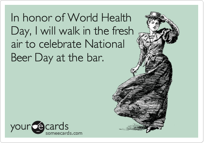 In honor of World Health Day, I will walk in the fresh air to celebrate National Beer Day at the bar.