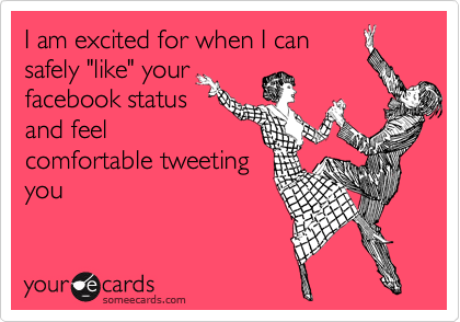 """I am excited for when I can safely """"like"""" your facebook status and feel comfortable tweeting you"""
