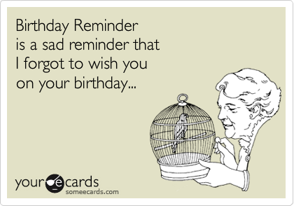 Birthday Reminder is a sad reminder that I forgot to wish you on your birthday...