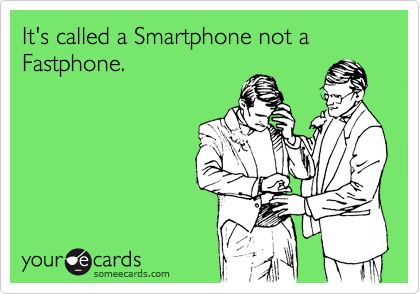 It's called a Smartphone not a Fastphone.