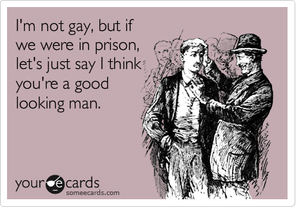 I'm not gay, but if we were in prison,  let's just say I think you're a good looking man.