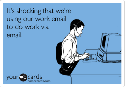 It's shocking that we're  using our work email  to do work via email.
