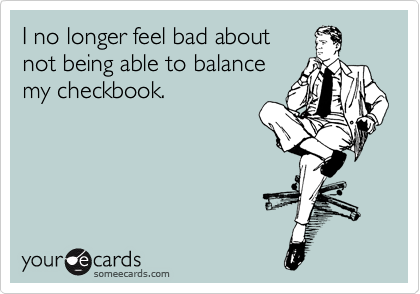 I no longer feel bad about not being able to balance my checkbook.