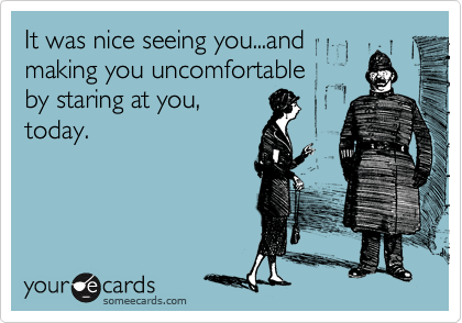 It was nice seeing you...and making you uncomfortable by staring at you, today.