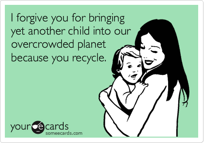 I forgive you for bringing yet another child into our overcrowded planet because you recycle.