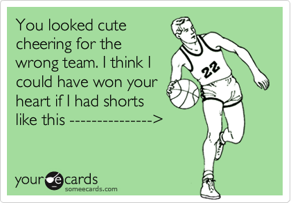 You looked cute cheering for the wrong team. I think I could have won your heart if I had shorts like this ---------------%3E