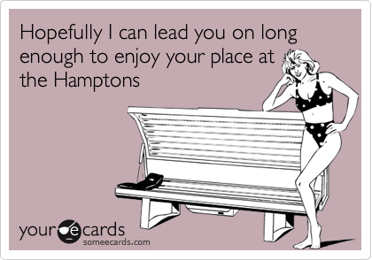 Hopefully I can lead you on long enough to enjoy your place at the Hamptons