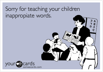 Sorry for teaching your children inappropiate words.