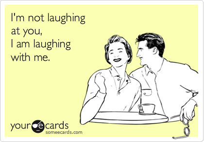 I'm not laughing  at you, I am laughing with me.