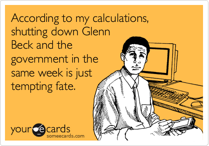 According to my calculations, shutting down Glenn Beck and the government in the same week is just tempting fate.