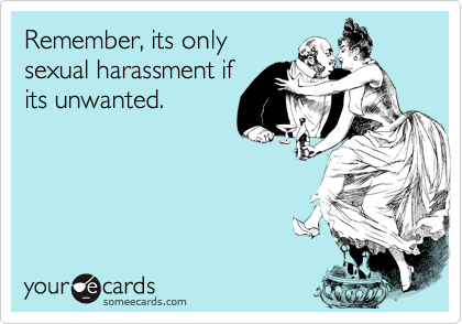 Remember, its only sexual harassment if its unwanted.