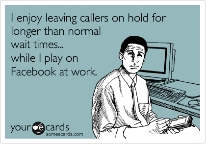 I enjoy leaving callers on hold for longer than normal wait times... while I play on  Facebook at work.