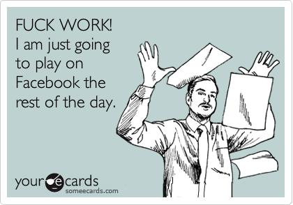 FUCK WORK! I am just going to play on Facebook the rest of the day.
