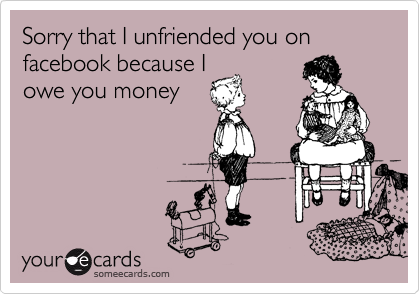 Sorry that I unfriended you on facebook because I owe you money