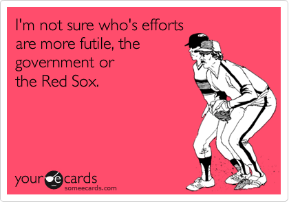 I'm not sure who's efforts are more futile, the  government or the Red Sox.