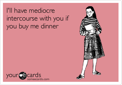 I'll have mediocre intercourse with you if you buy me dinner