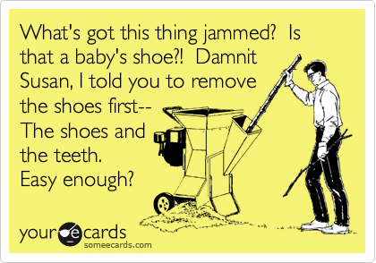 What's got this thing jammed?  Is that a baby's shoe?!  Damnit Susan, I told you to remove the shoes first-- The shoes and the teeth.  Easy enough?