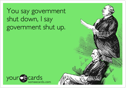 You say government  shut down, I say government shut up.