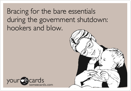 Bracing for the bare essentials during the government shutdown: hookers and blow.