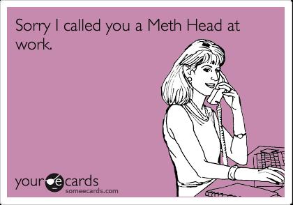 Sorry I called you a Meth Head at work.