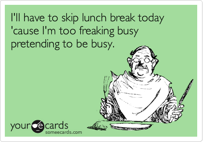 I'll have to skip lunch break today 'cause I'm too freaking busy pretending to be busy.