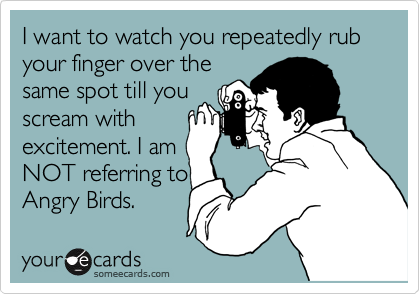 I want to watch you repeatedly rub your finger over the same spot till you scream with excitement. I am NOT referring to Angry Birds.