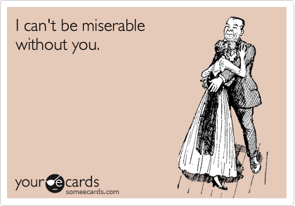 I can't be miserable  without you.