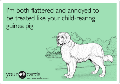I'm both flattered and annoyed to be treated like your child-rearing guinea pig.