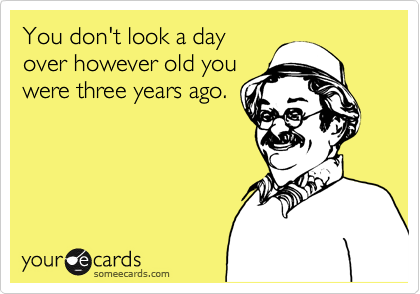 You don't look a day over however old you were three years ago.