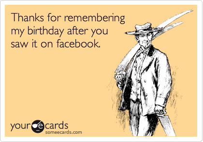Thanks for remembering my birthday after you  saw it on facebook.