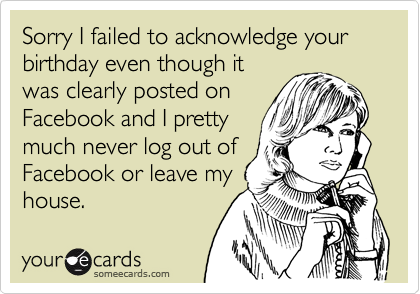 Sorry I failed to acknowledge your birthday even though it was clearly posted on Facebook and I pretty much never log out of Facebook or leave my house.