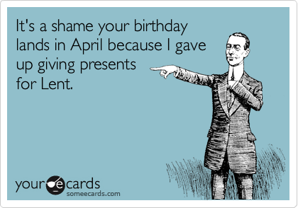 It's a shame your birthday lands in April because I gave up giving presents for Lent.