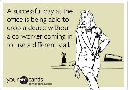 A successful day at the office is being able to drop a deuce without a co-worker coming in to use a different stall.
