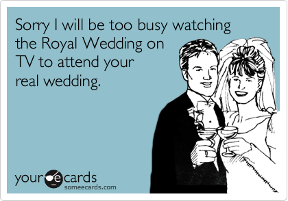 Sorry I will be too busy watching the Royal Wedding on TV to attend your real wedding.