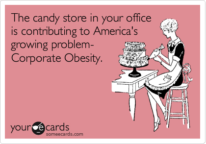 The candy store in your office is contributing to America's growing problem- Corporate Obesity.