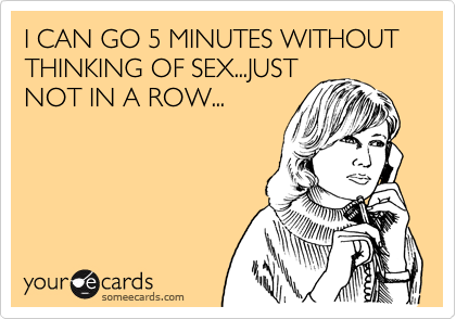 I CAN GO 5 MINUTES WITHOUT THINKING OF SEX...JUST NOT IN A ROW...