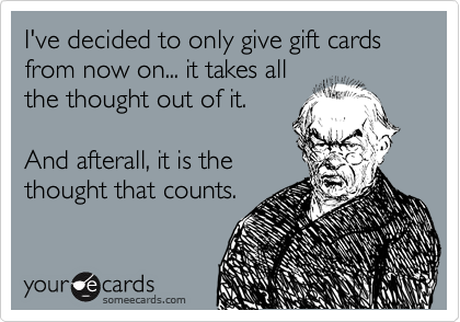 I've decided to only give gift cards from now on... it takes all the thought out of it.  And afterall, it is the thought that counts.