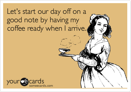 Let's start our day off on a good note by having my coffee ready when I arrive.