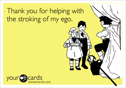 Thank you for helping with the stroking of my ego.