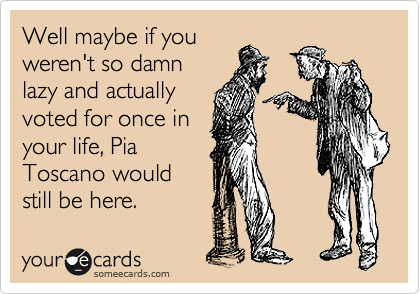Well maybe if you weren't so damn lazy and actually voted for once in your life, Pia Toscano would still be here.
