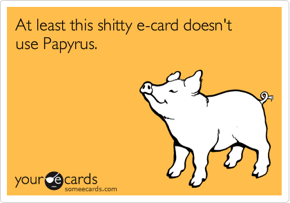 At least this shitty e-card doesn't use Papyrus.