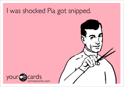 I was shocked Pia got snipped.