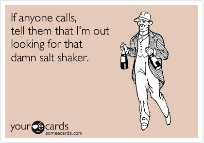 If anyone calls, tell them that I'm out looking for that damn salt shaker.