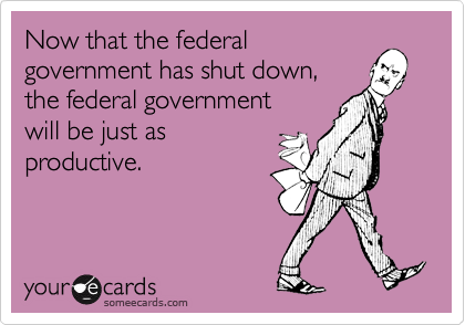 Now that the federal government has shut down, the federal government will be just as productive.