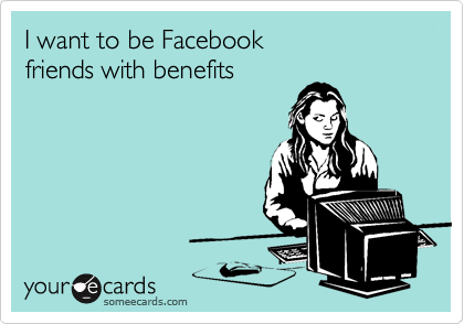 I want to be Facebook friends with benefits