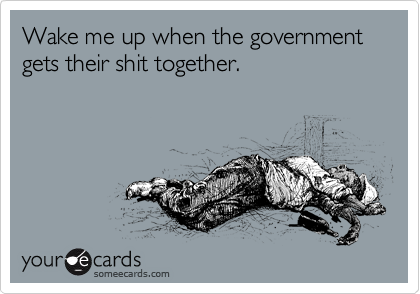Wake me up when the government gets their shit together.